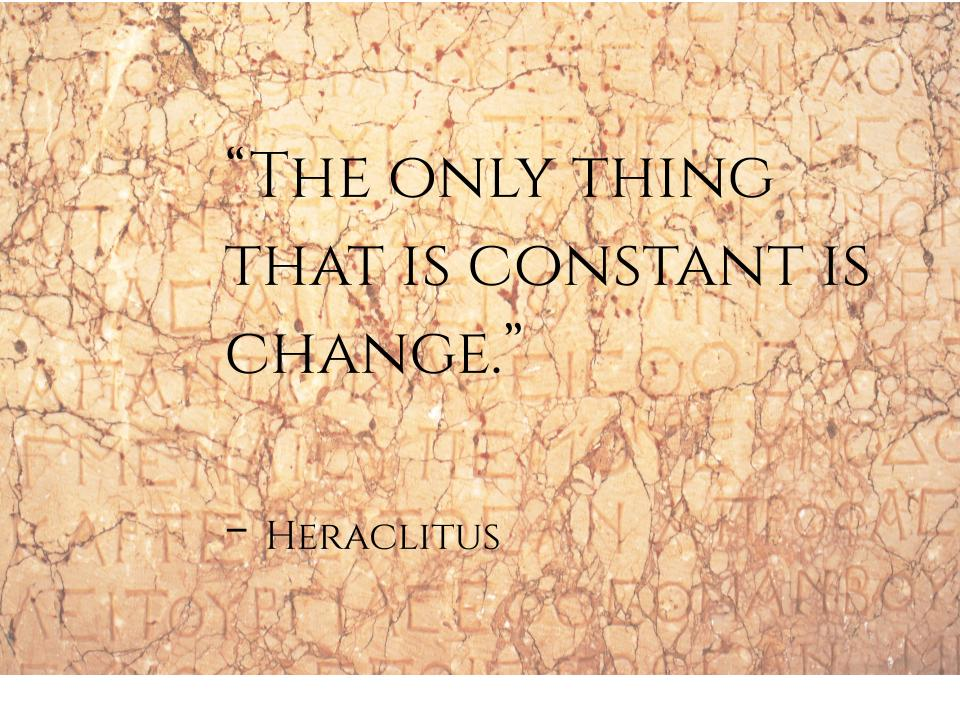 The only thing that is constant is change. Heraclitus quote
